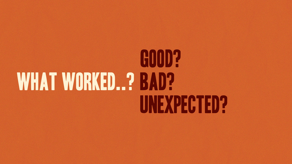 WHAT WORKED..? good? Bad? Unexpected?