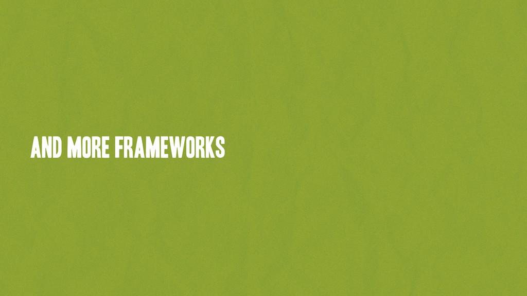 and more frameworks