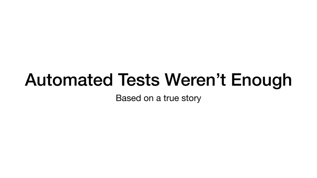 Automated Tests Weren't Enough Based on a true ...