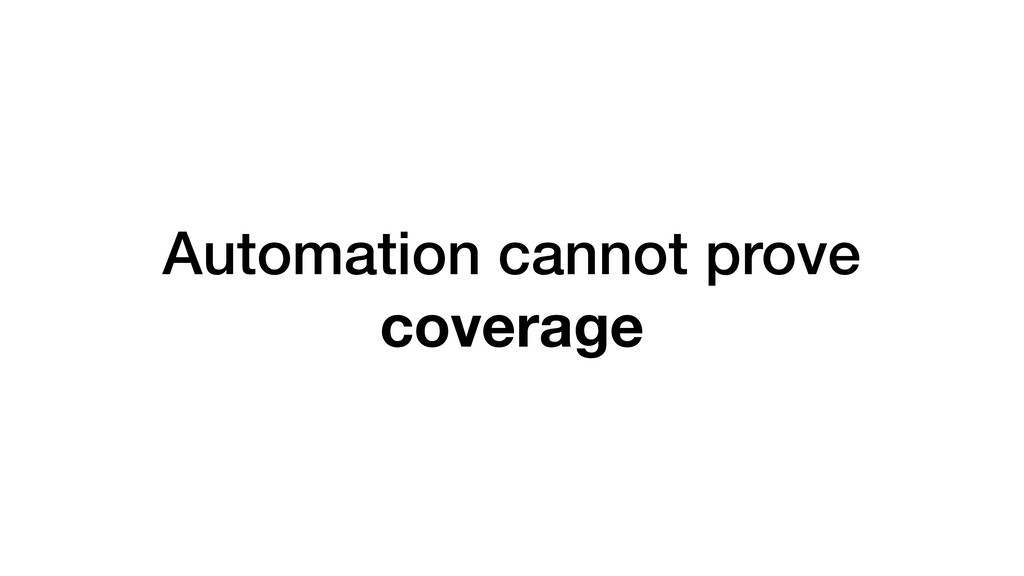 Automation cannot prove coverage