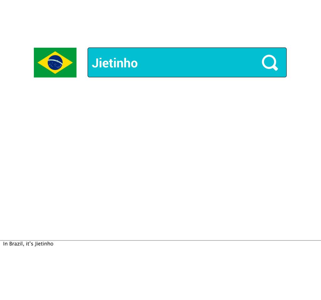 Jietinho In Brazil, it's Jietinho