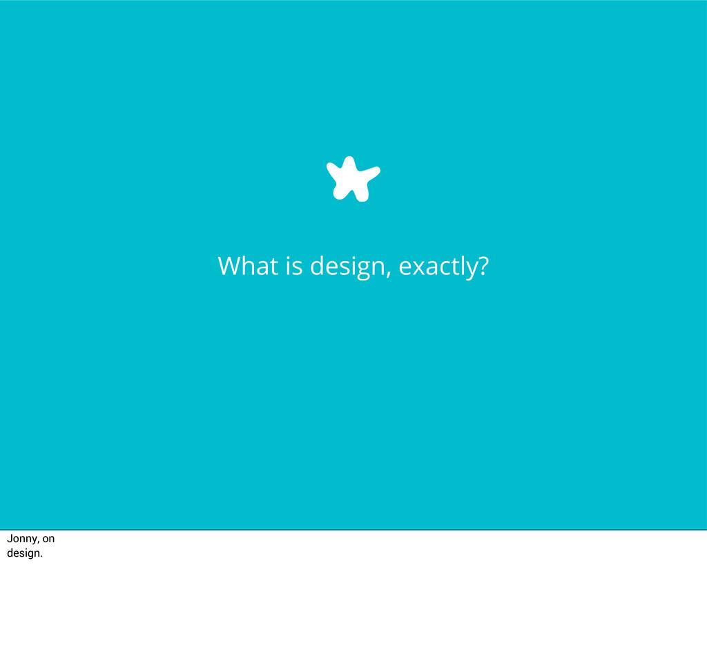 What is design, exactly? Jonny, on design.
