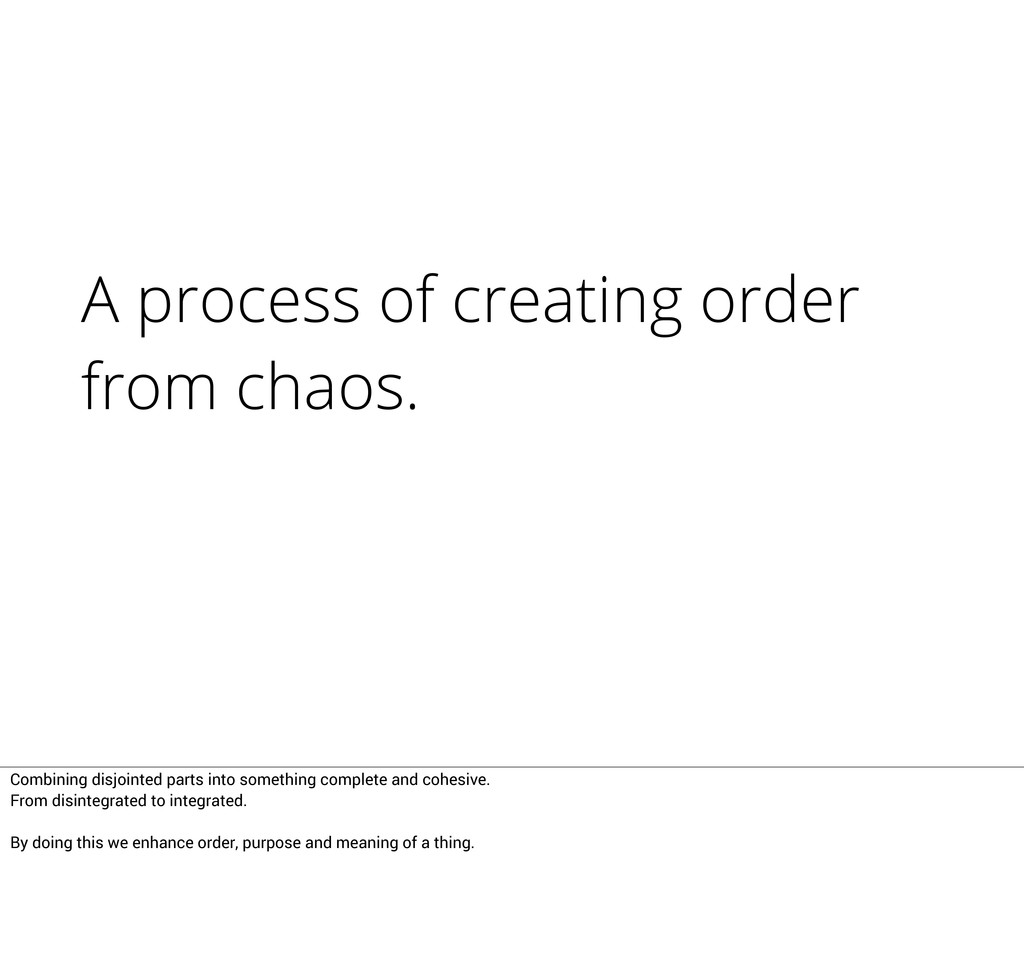 A process of creating order from chaos. Combini...
