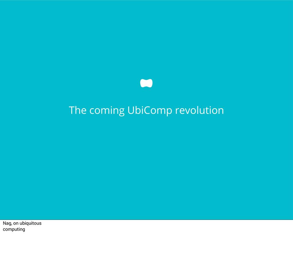 The coming UbiComp revolution Nag, on ubiquitou...