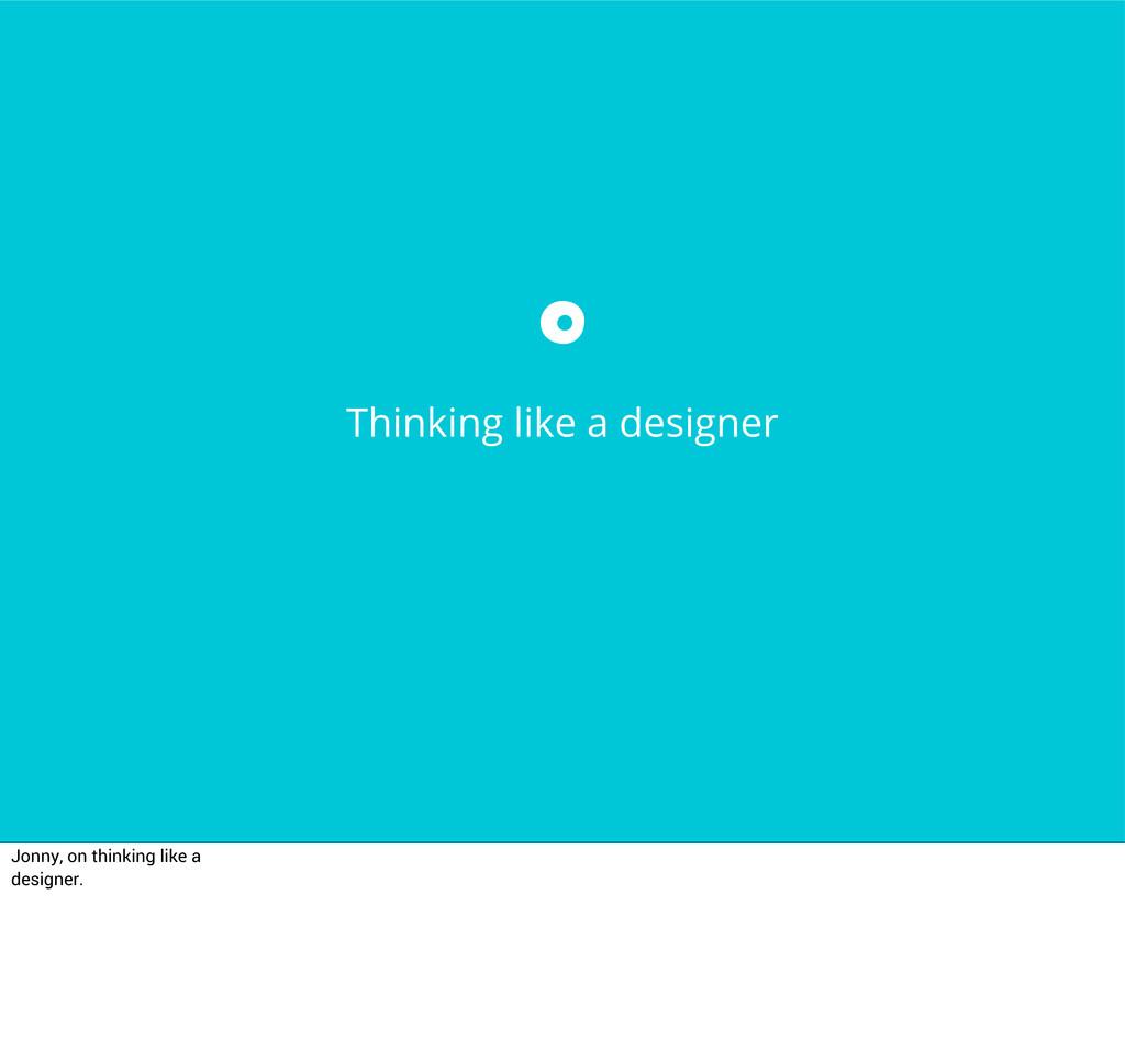 Thinking like a designer Jonny, on thinking lik...