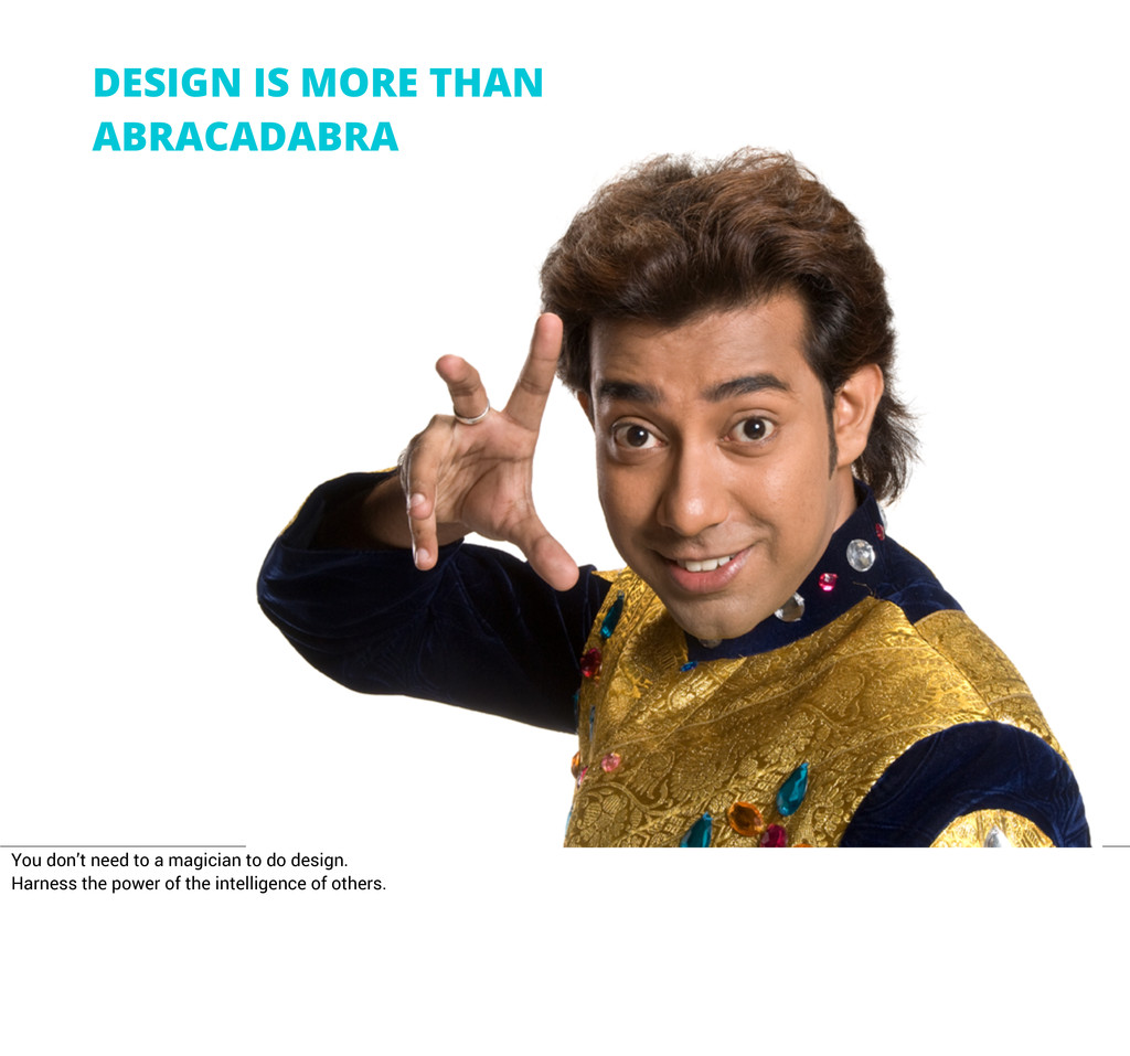 DESIGN IS MORE THAN ABRACADABRA You don't need ...