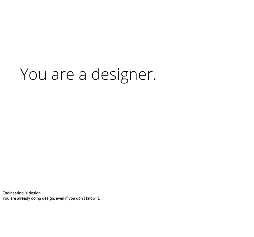 You are a designer. Engineering is design. You ...