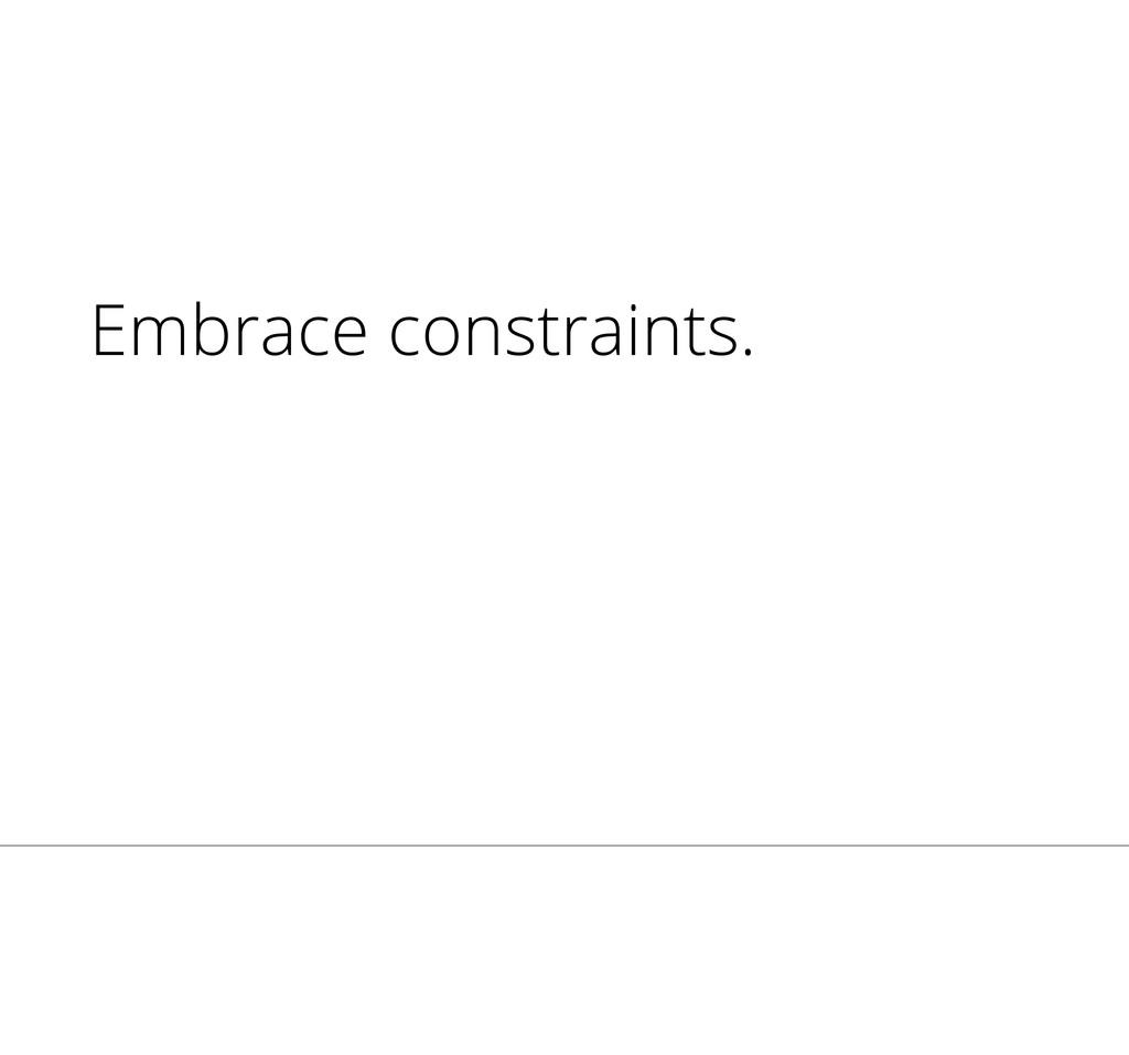 Embrace constraints.
