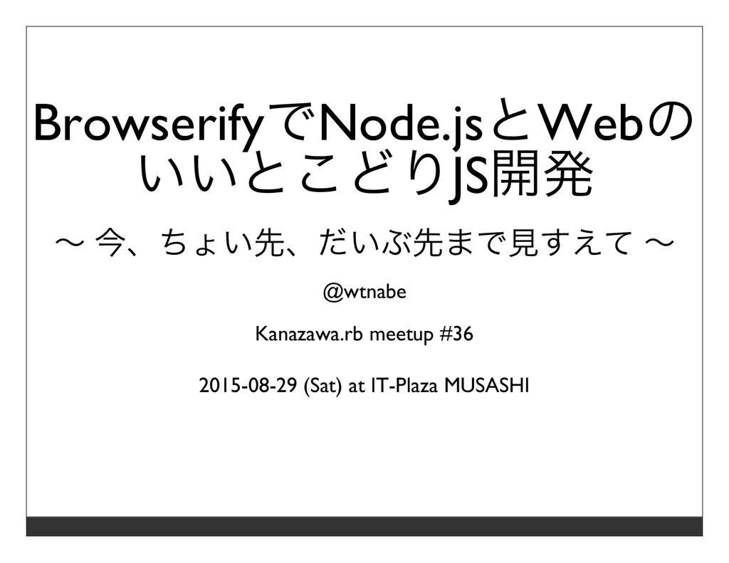 BrowserifyでNode.jsとWebの いいとこどりJS開発 〜 今、ちょい先、だいぶ...