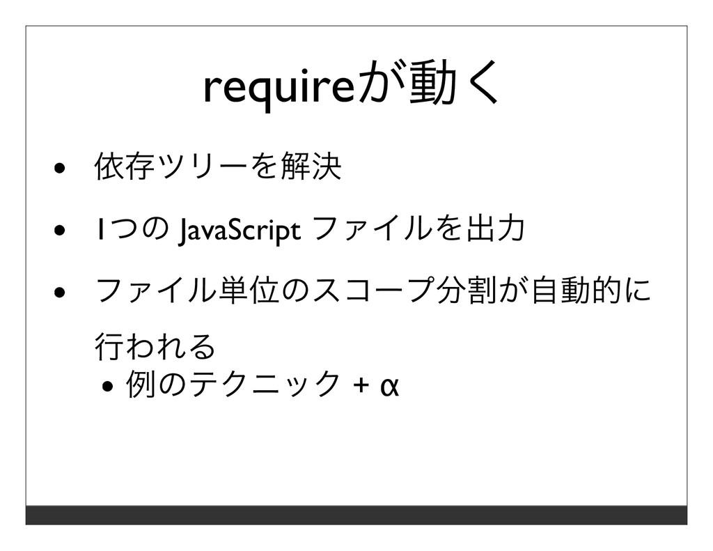 requireが動く 依存ツリーを解決 1つの JavaScript ファイルを出⼒ ファイル...