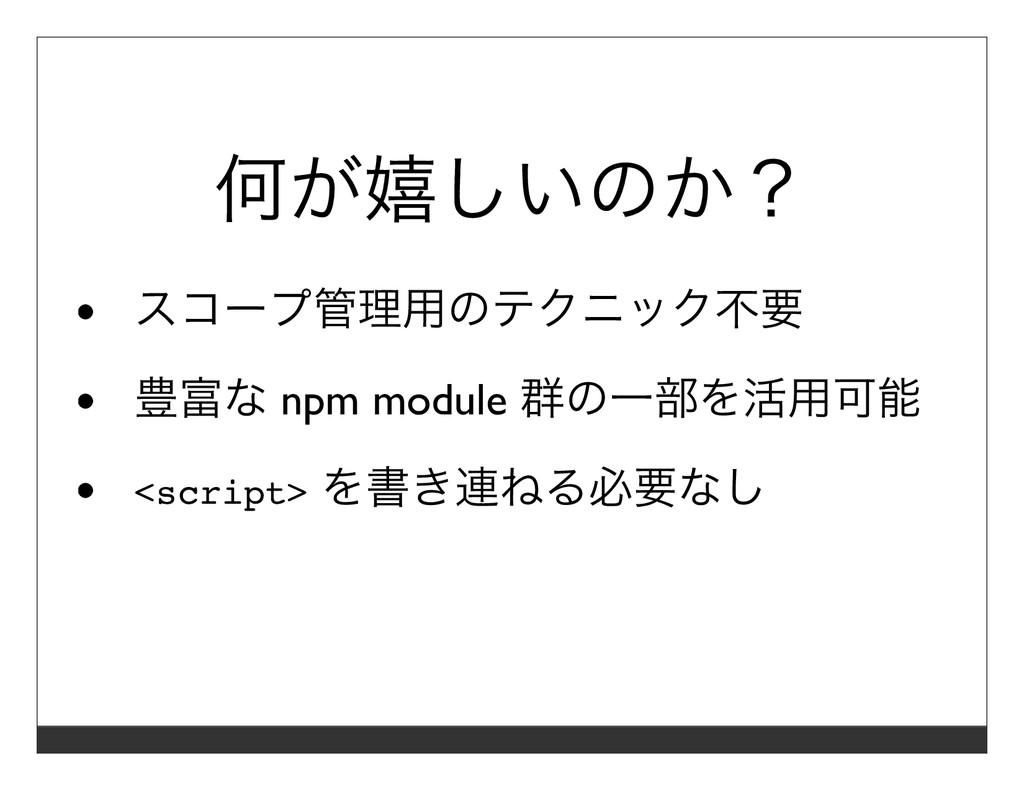 何が嬉しいのか? スコープ管理⽤のテクニック不要 豊富な npm module 群の⼀部を活⽤...