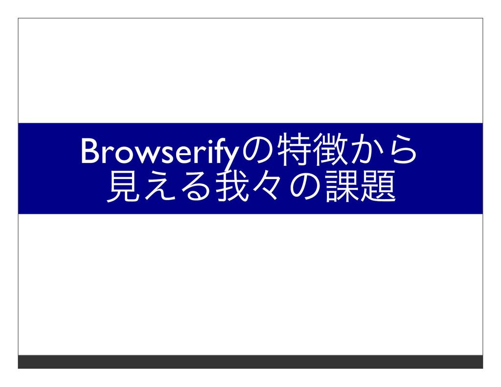 Browserifyの特徴から ⾒える我々の課題
