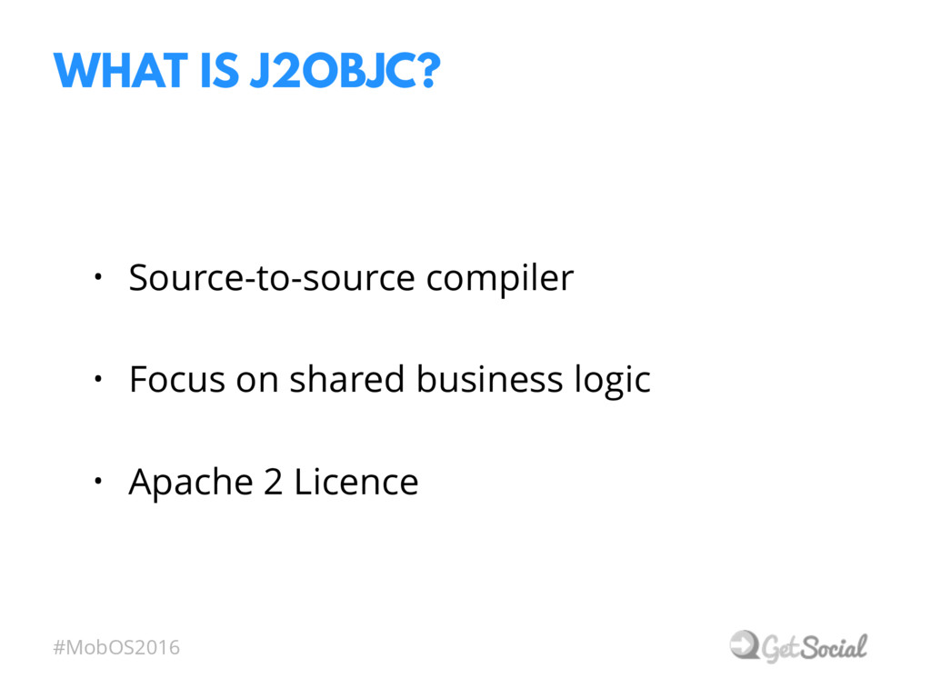 #MobOS2016 WHAT IS J2OBJC? • Source-to-source c...