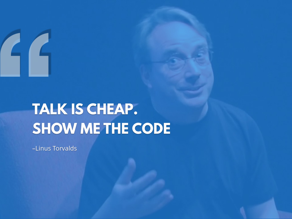 –Linus Torvalds TALK IS CHEAP. SHOW ME THE CODE...