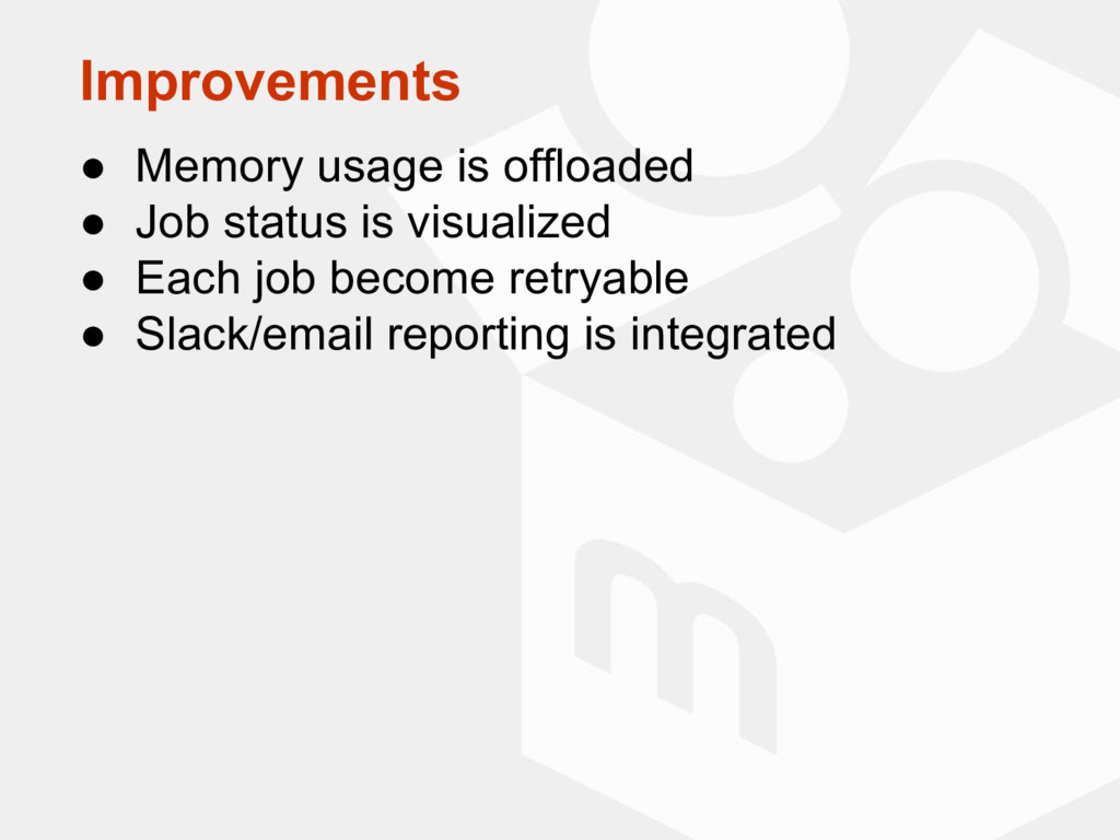 Improvements ● Memory usage is offloaded ● Job ...