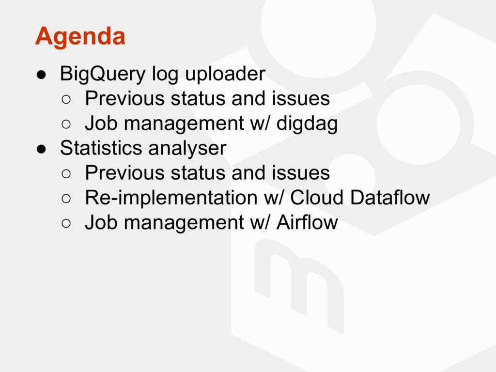 Agenda ● BigQuery log uploader ○ Previous statu...