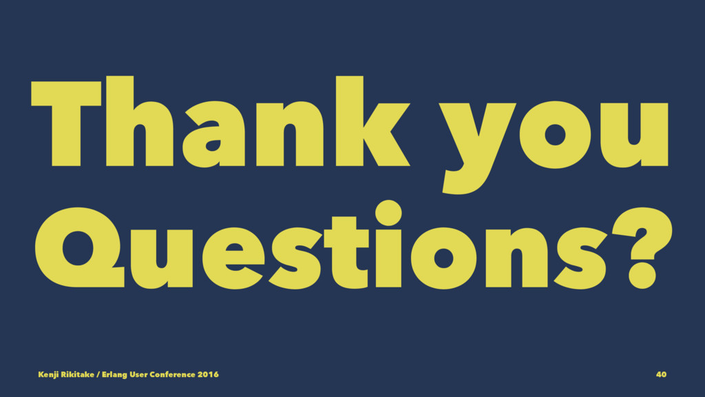 Thank you Questions? Kenji Rikitake / Erlang Us...