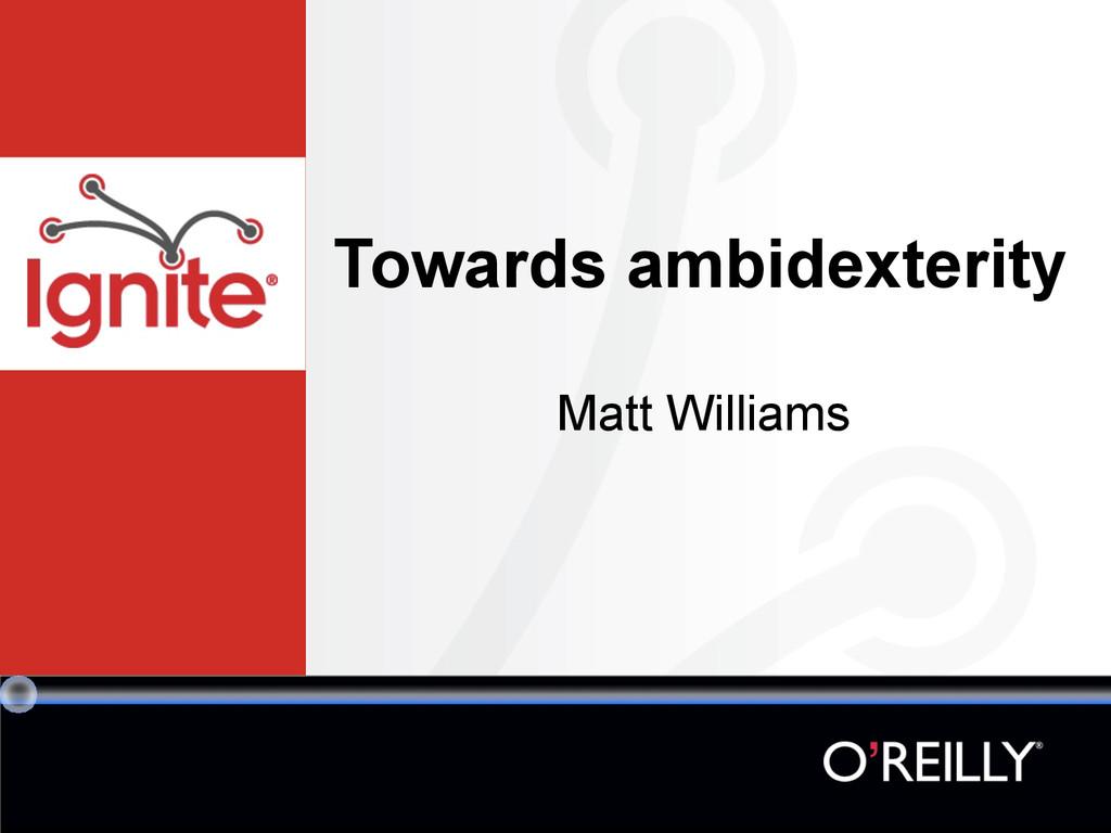 Towards ambidexterity Matt Williams