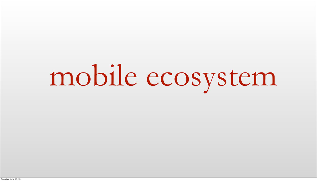 mobile ecosystem Tuesday, June 18, 13