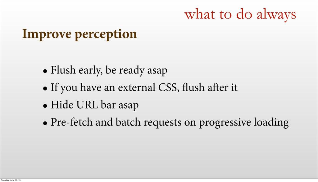 Improve perception • Flush early, be ready asap...