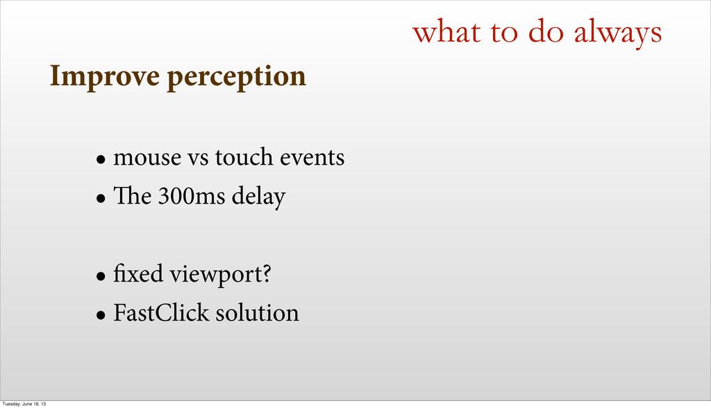 Improve perception • mouse vs touch events • e...