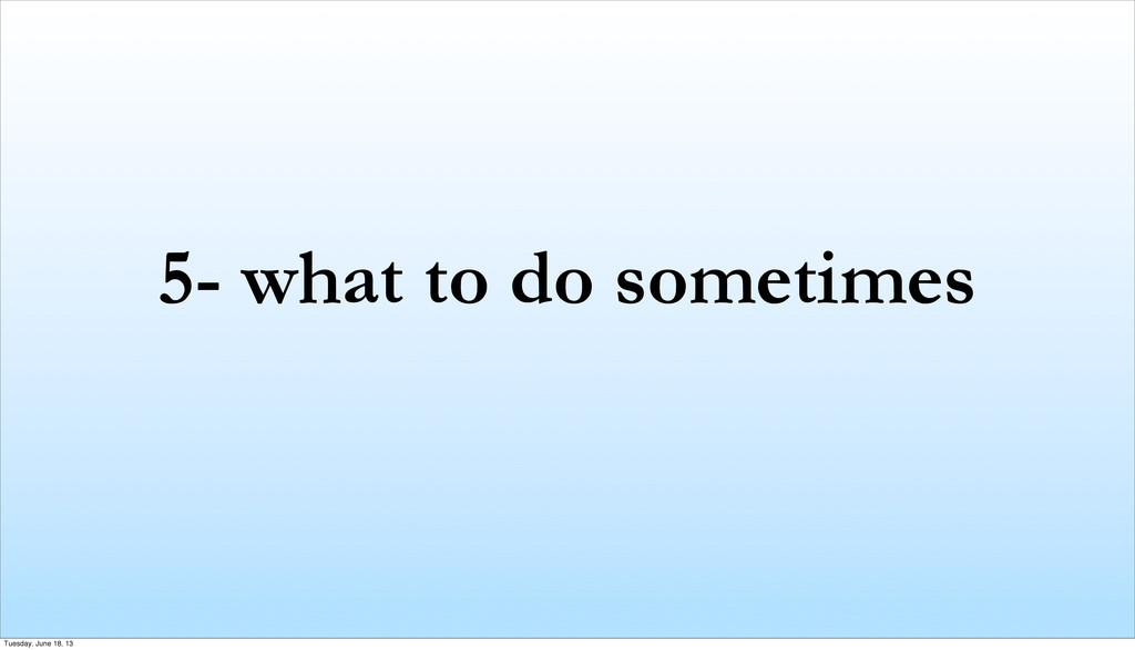 5- what to do sometimes Tuesday, June 18, 13