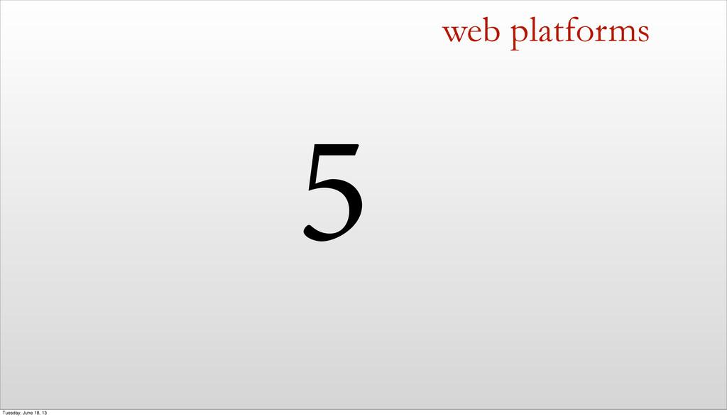 5 web platforms Tuesday, June 18, 13