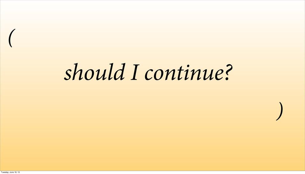 should I continue? ( ) Tuesday, June 18, 13