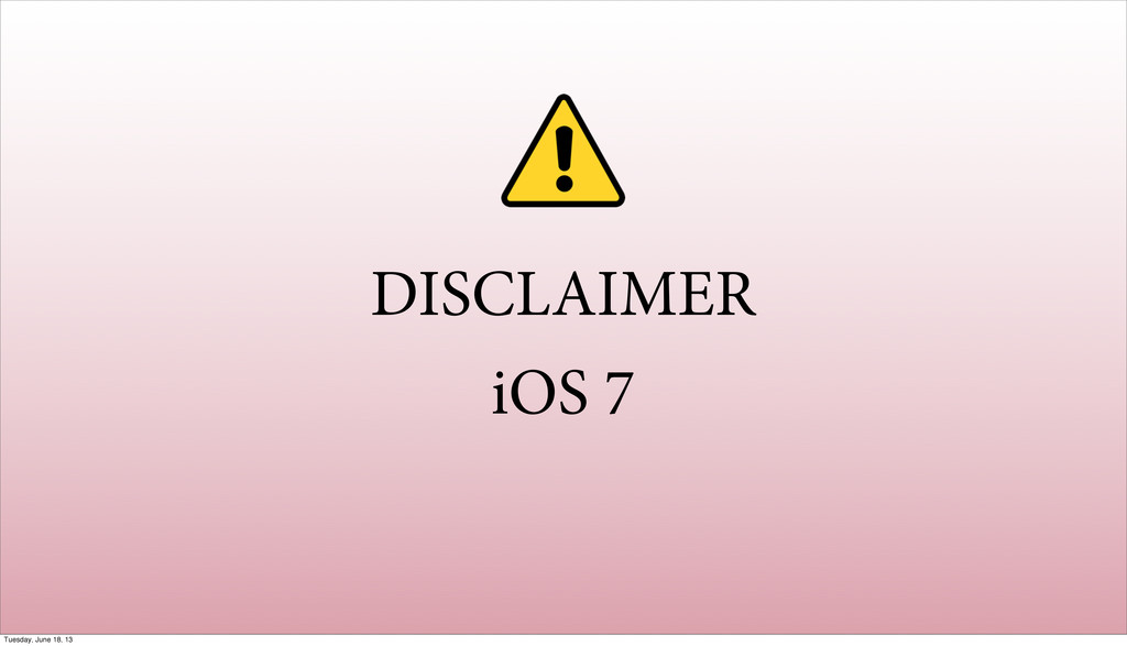 DISCLAIMER iOS 7 Tuesday, June 18, 13