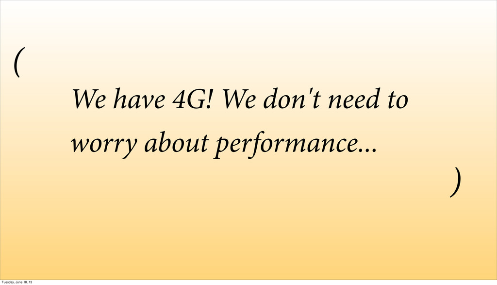 We have 4G! We don't need to worry about perfor...