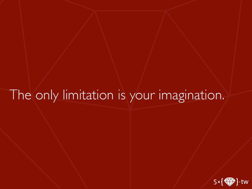 The only limitation is your imagination.
