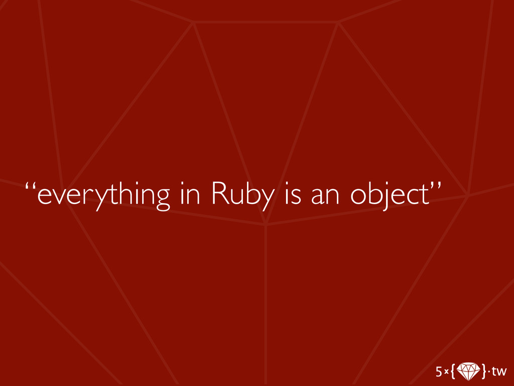 """""""everything in Ruby is an object"""""""