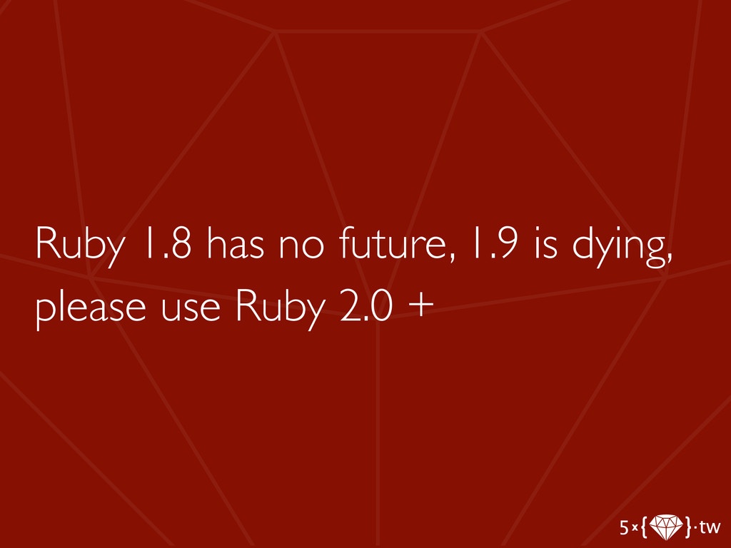 Ruby 1.8 has no future, 1.9 is dying, please us...