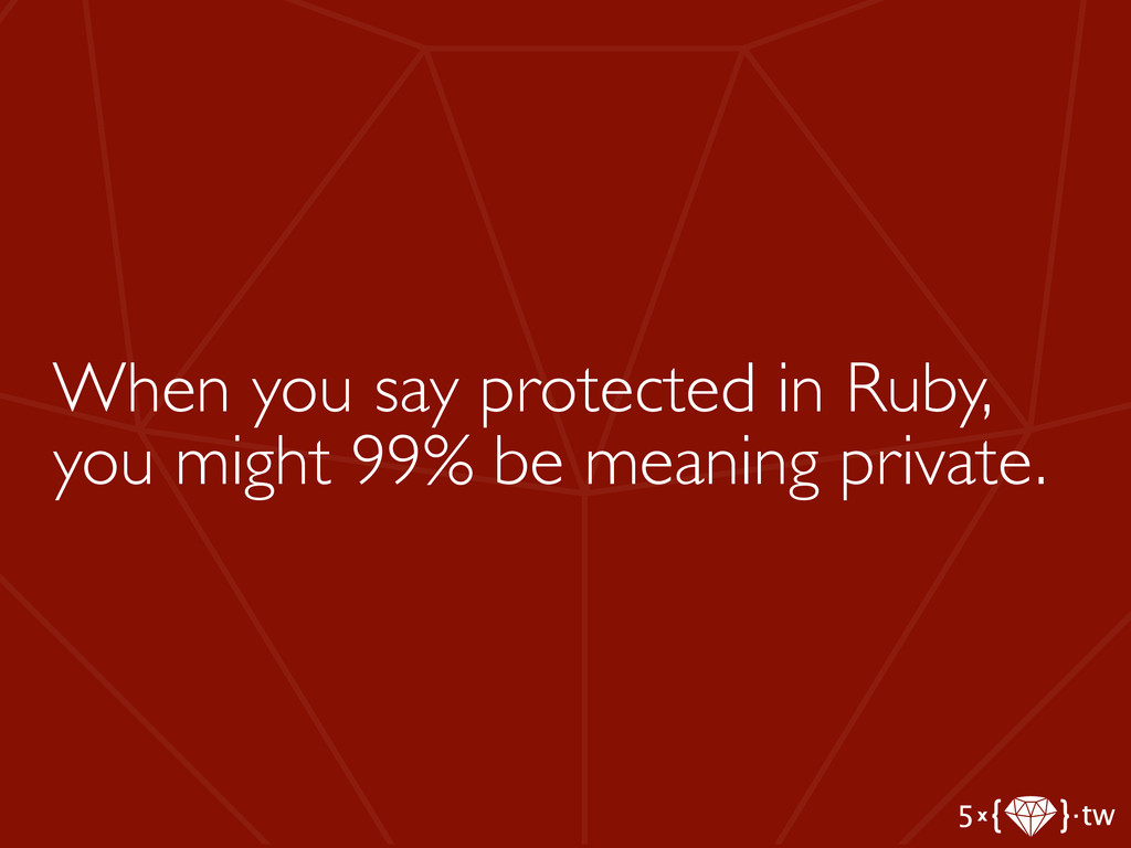 When you say protected in Ruby, you might 99% b...