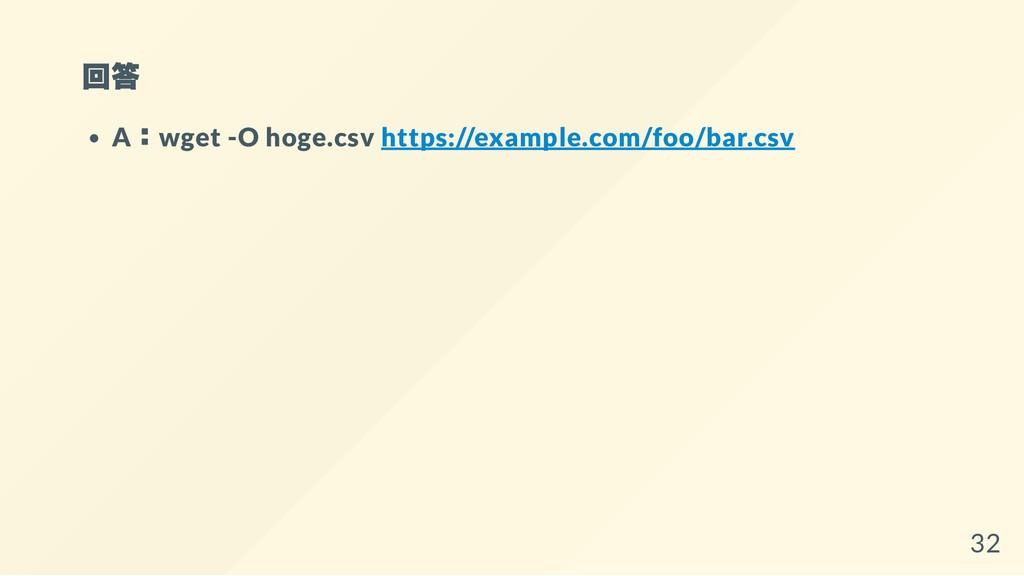 回答 A:wget -O hoge.csv https://example.com/foo/b...