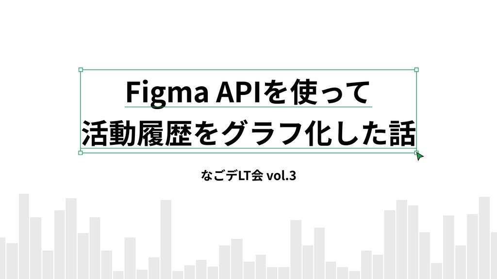 Figma APIを使って  活動履歴をグラフ化した話 なごデLT会 vol.3