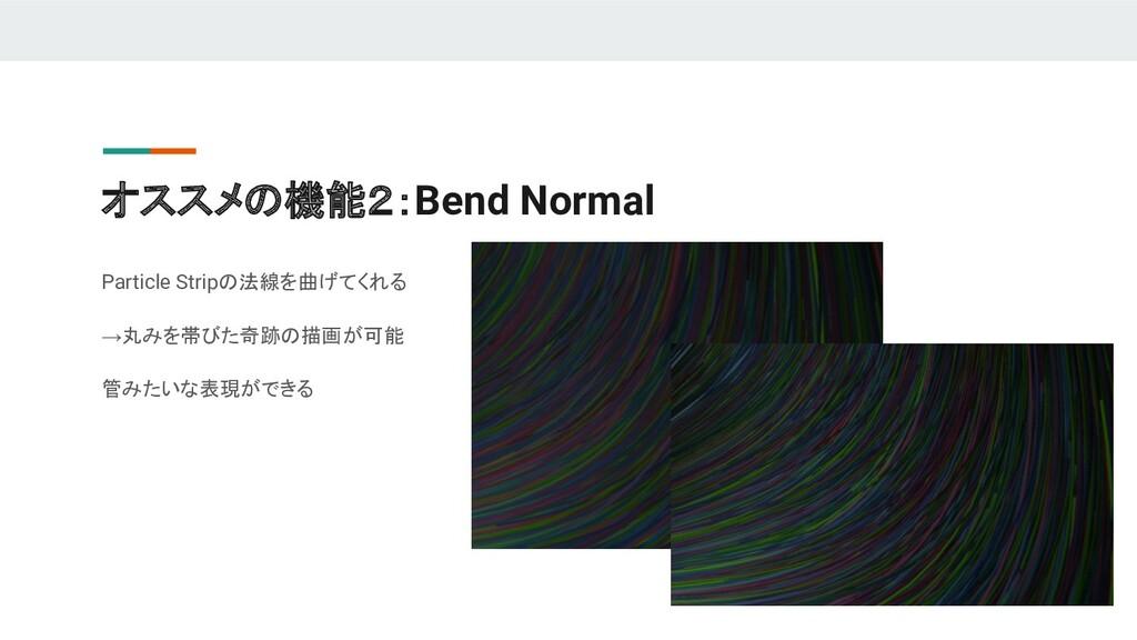 オススメの機能2:Bend Normal Particle Stripの法線を曲げてくれる →...