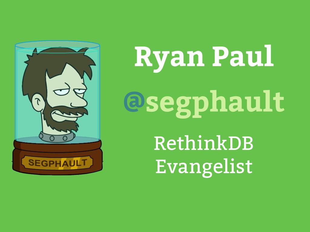 Ryan Paul RethinkDB Evangelist @segphault