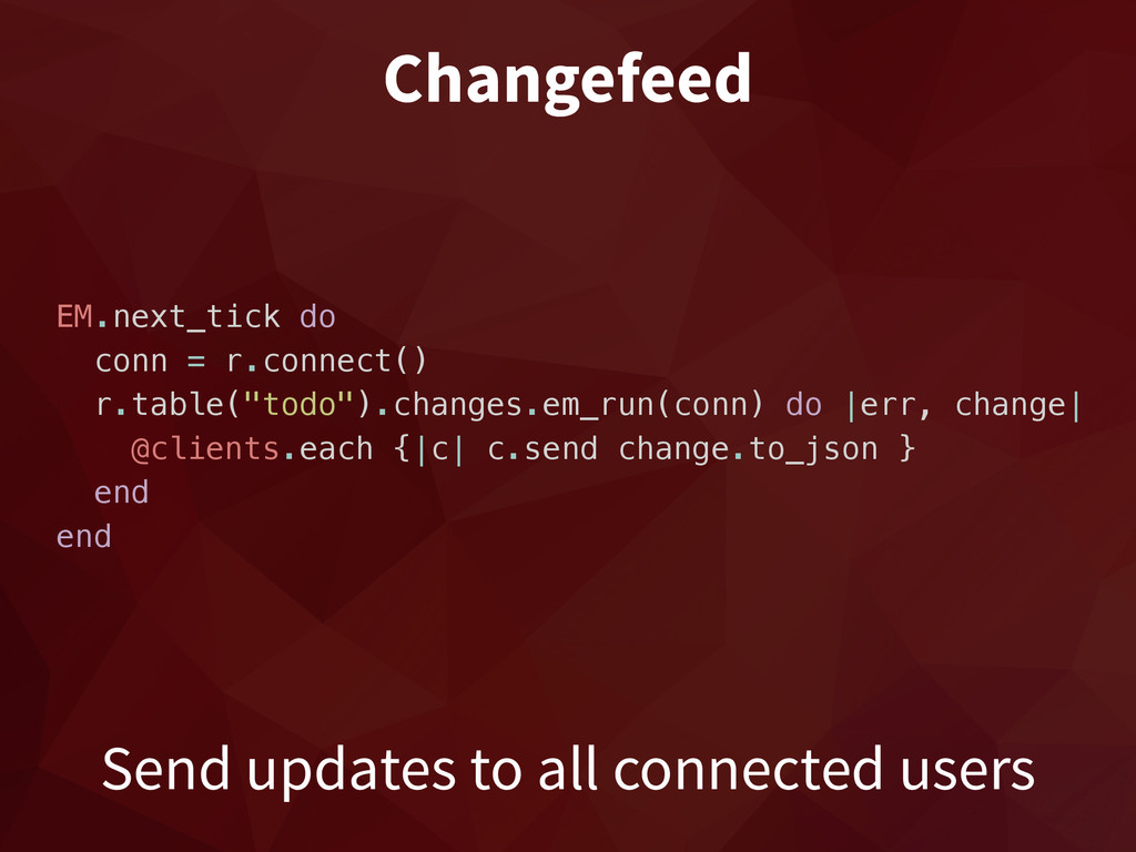 Changefeed EM.next_tick do conn = r.connect() r...