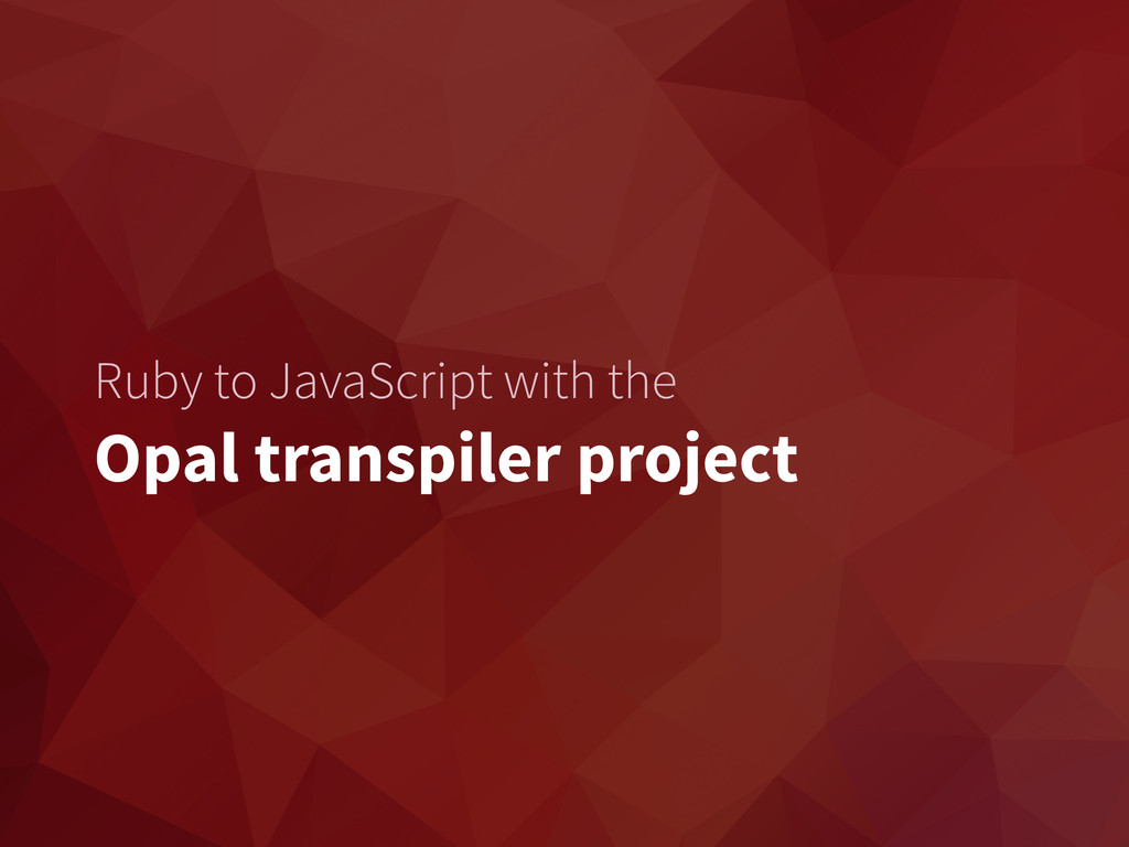 Ruby to JavaScript with the Opal transpiler pro...