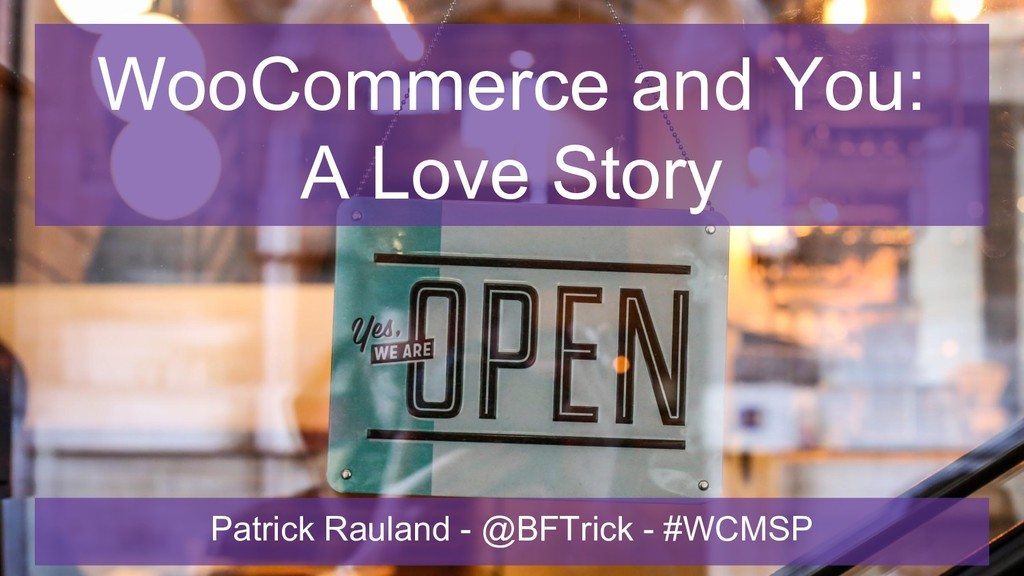 WooCommerce and You: A Love Story Patrick Raula...