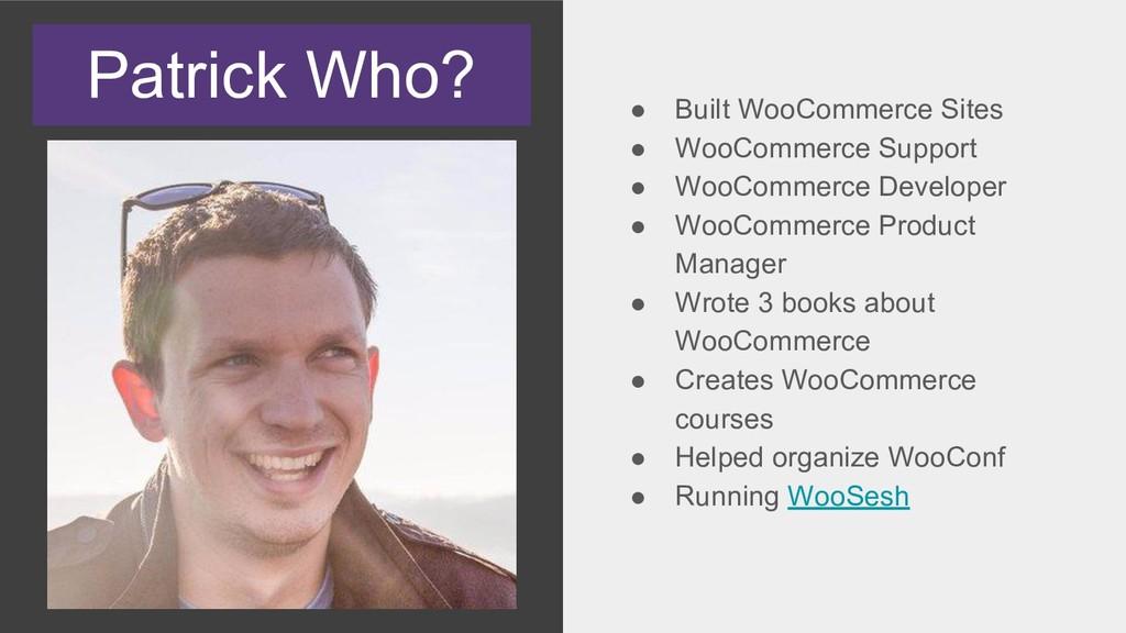 Patrick Who? ● Built WooCommerce Sites ● WooCom...