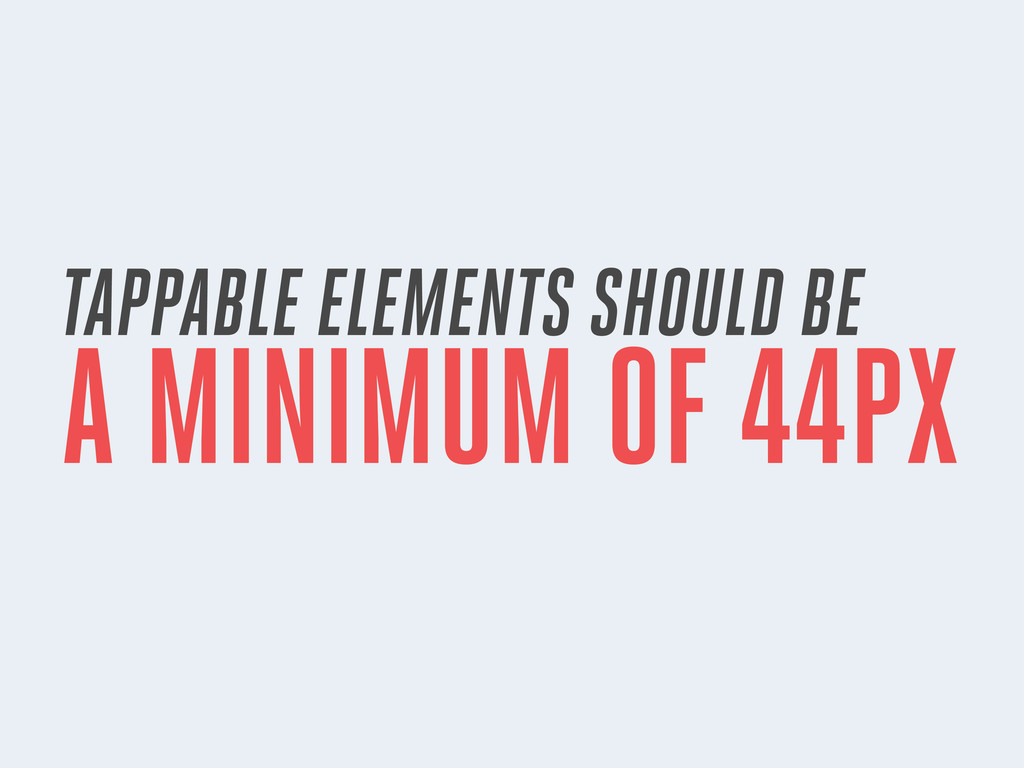 TAPPABLE ELEMENTS SHOULD BE A MINIMUM OF 44PX