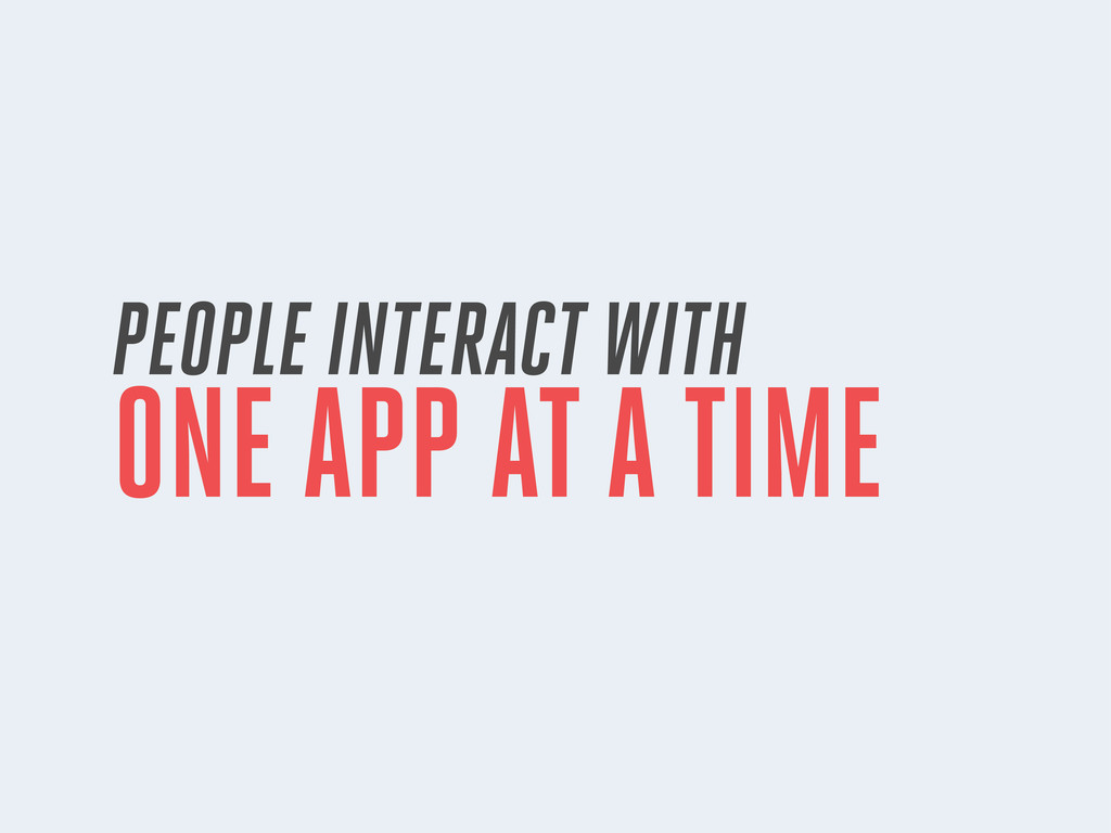 PEOPLE INTERACT WITH ONE APP AT A TIME