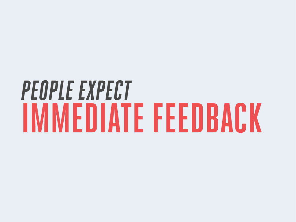 PEOPLE EXPECT IMMEDIATE FEEDBACK