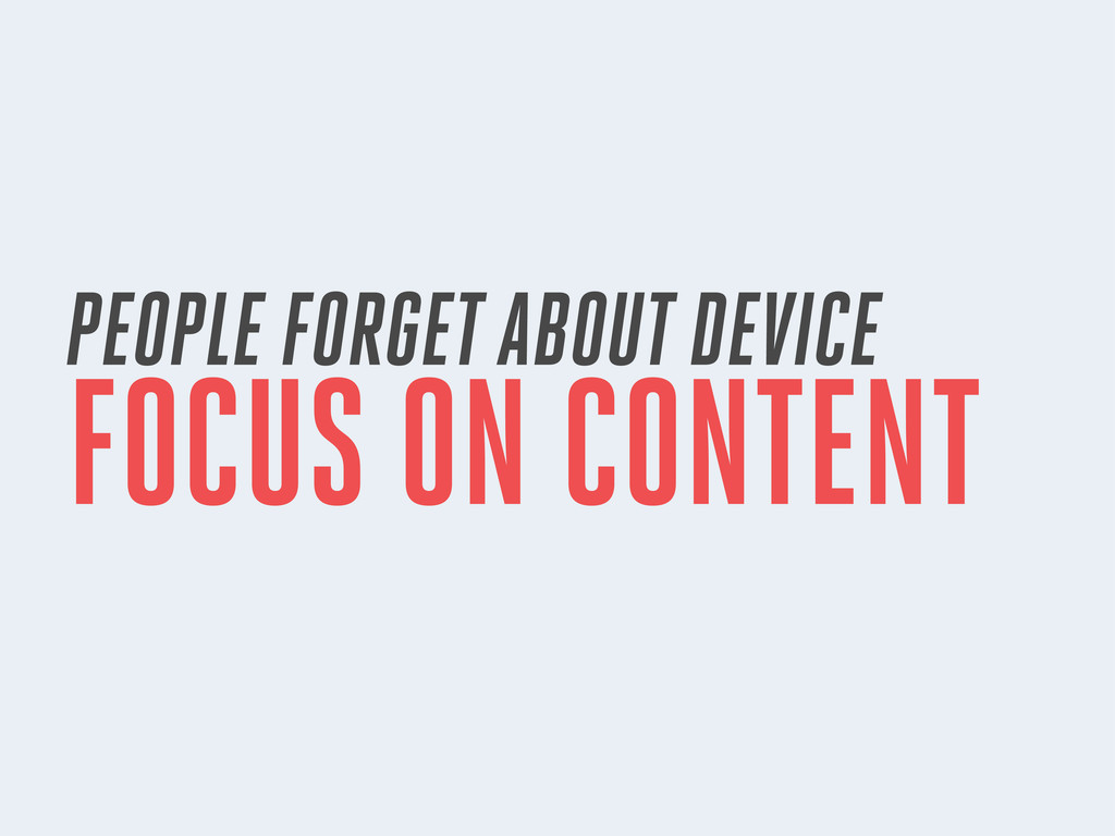 PEOPLE FORGET ABOUT DEVICE FOCUS ON CONTENT