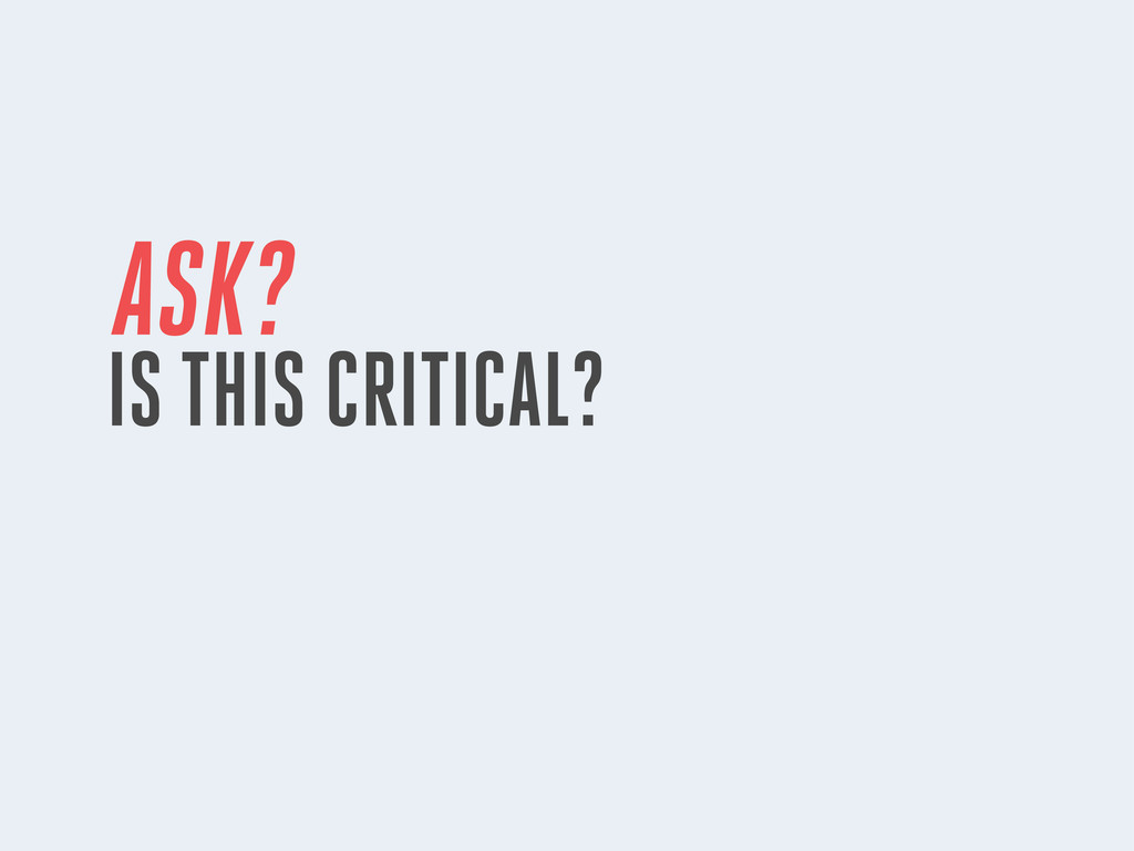 ASK? IS THIS CRITICAL?