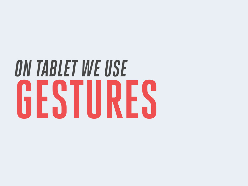 ON TABLET WE USE GESTURES