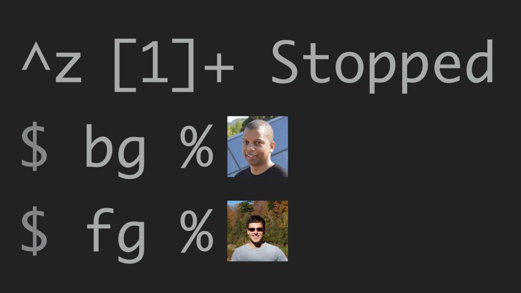 [1]+ Stopped $ fg % $ bg % ^z