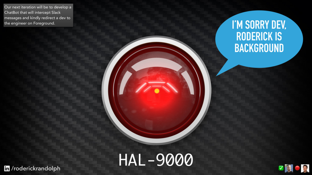 I'M SORRY DEV, RODERICK IS BACKGROUND HAL-9000 ...